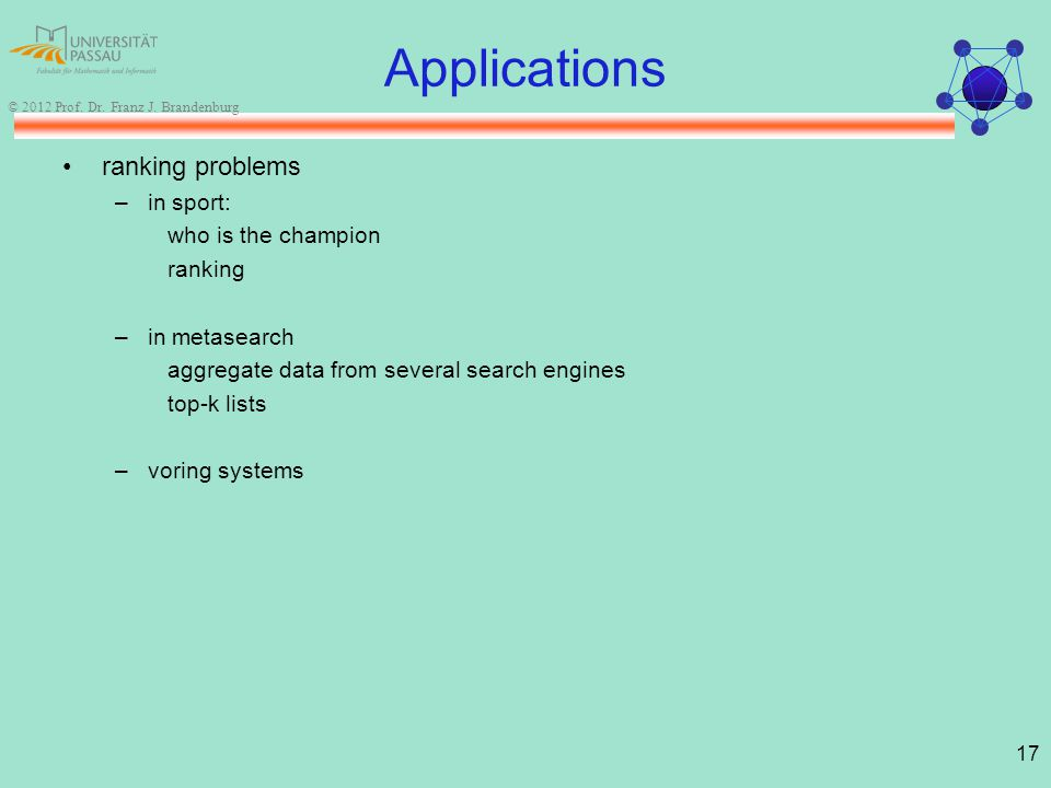 17 © 2012 Prof. Dr. Franz J. Brandenburg Applications ranking problems –in sport: who is the champion ranking –in metasearch aggregate data from sever
