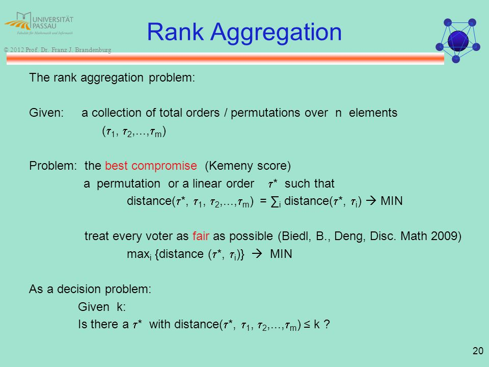 20 © 2012 Prof. Dr. Franz J. Brandenburg Rank Aggregation The rank aggregation problem: Given: a collection of total orders / permutations over n elem