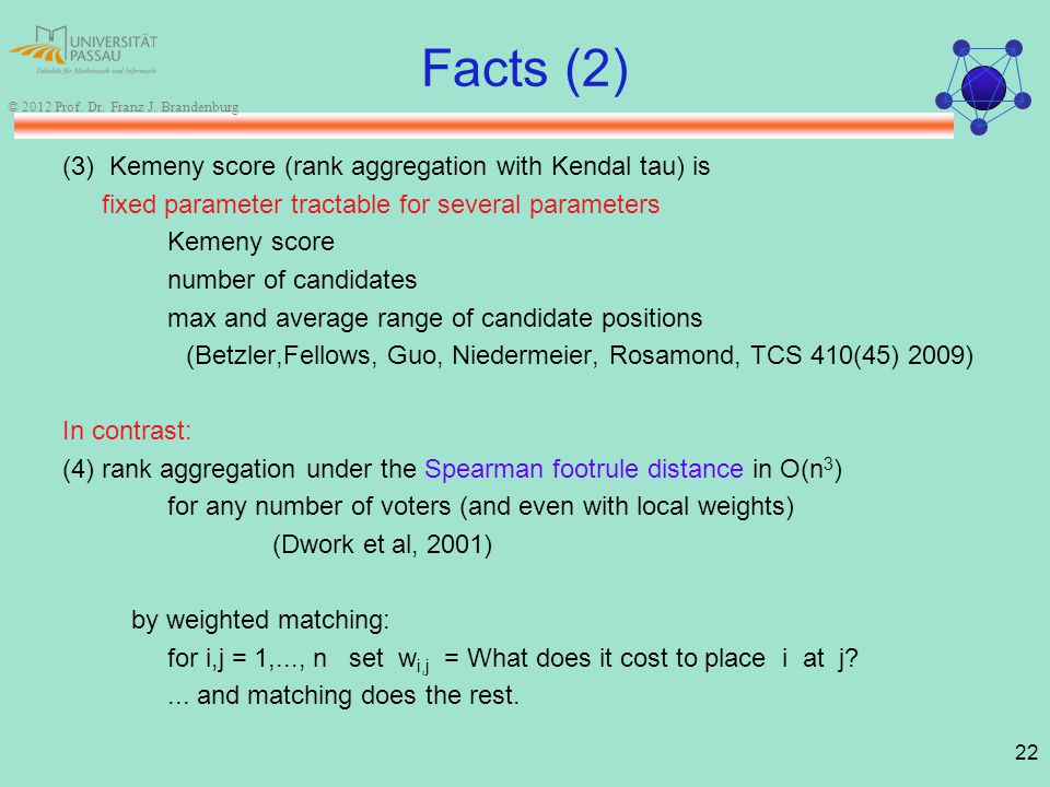 22 © 2012 Prof. Dr. Franz J. Brandenburg Facts (2) (3) Kemeny score (rank aggregation with Kendal tau) is fixed parameter tractable for several parame