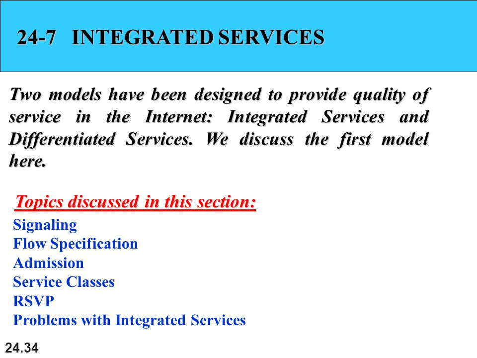 24.34 24-7 INTEGRATED SERVICES Two models have been designed to provide quality of service in the Internet: Integrated Services and Differentiated Services.