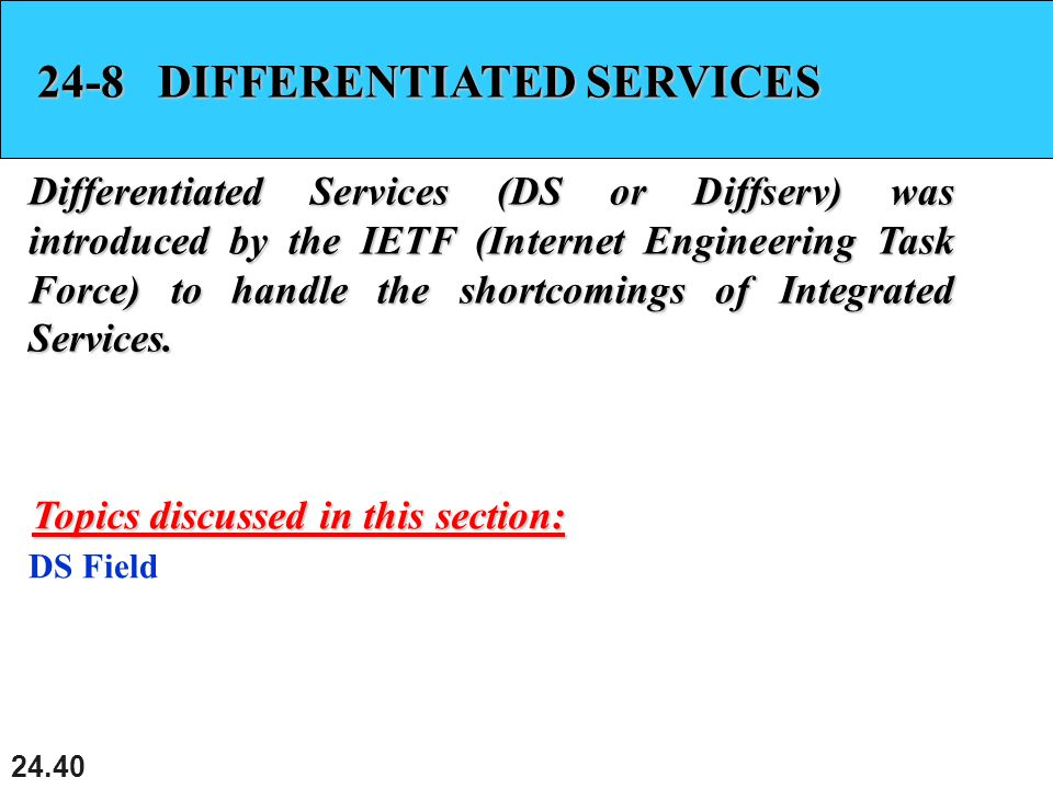 24.40 24-8 DIFFERENTIATED SERVICES Differentiated Services (DS or Diffserv) was introduced by the IETF (Internet Engineering Task Force) to handle the shortcomings of Integrated Services.