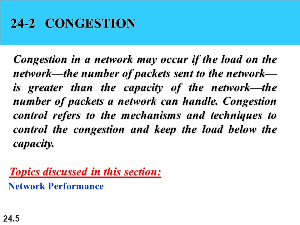 24.5 24-2 CONGESTION Congestion in a network may occur if the load on the network—the number of packets sent to the network— is greater than the capacity of the network—the number of packets a network can handle.