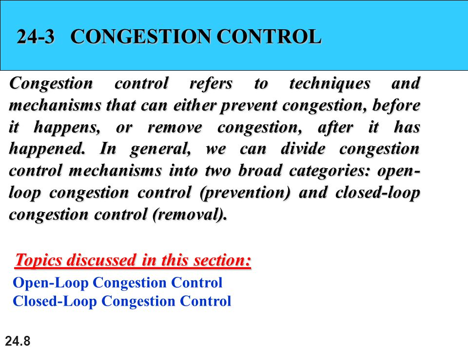 24.8 24-3 CONGESTION CONTROL Congestion control refers to techniques and mechanisms that can either prevent congestion, before it happens, or remove congestion, after it has happened.