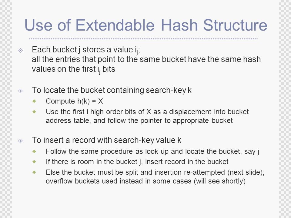 Use of Extendable Hash Structure  Each bucket j stores a value i j ; all the entries that point to the same bucket have the same hash values on the first i j bits  To locate the bucket containing search-key k  Compute h(k) = X  Use the first i high order bits of X as a displacement into bucket address table, and follow the pointer to appropriate bucket  To insert a record with search-key value k  Follow the same procedure as look-up and locate the bucket, say j  If there is room in the bucket j, insert record in the bucket  Else the bucket must be split and insertion re-attempted (next slide); overflow buckets used instead in some cases (will see shortly)