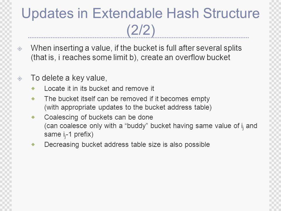 Updates in Extendable Hash Structure (2/2)  When inserting a value, if the bucket is full after several splits (that is, i reaches some limit b), create an overflow bucket  To delete a key value,  Locate it in its bucket and remove it  The bucket itself can be removed if it becomes empty (with appropriate updates to the bucket address table)  Coalescing of buckets can be done (can coalesce only with a buddy bucket having same value of i j and same i j -1 prefix)  Decreasing bucket address table size is also possible