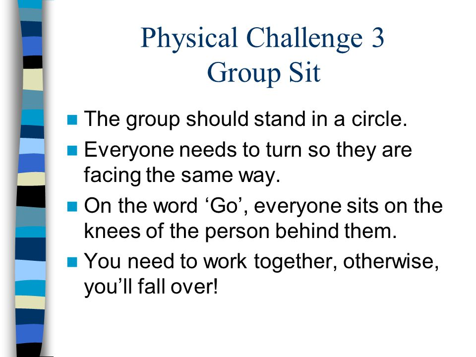 Physical Challenge 3 Group Sit The group should stand in a circle. Everyone needs to turn so they are facing the same way. On the word 'Go', everyone