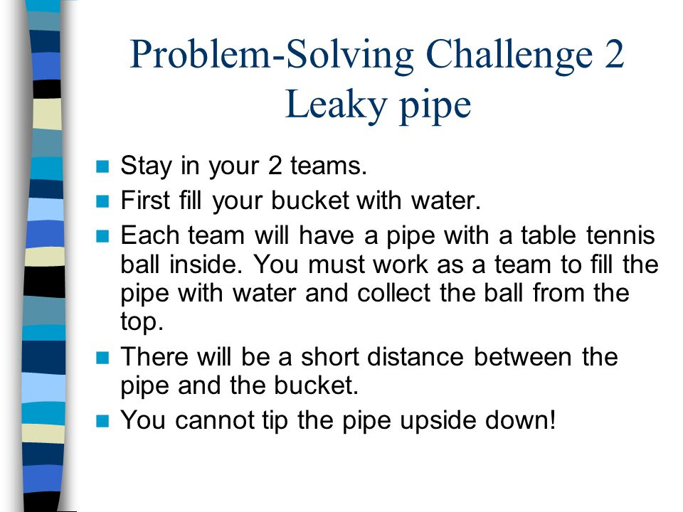 Problem-Solving Challenge 2 Leaky pipe Stay in your 2 teams. First fill your bucket with water. Each team will have a pipe with a table tennis ball in