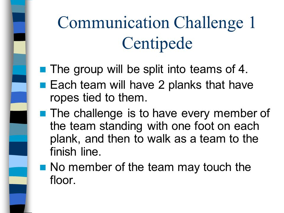 Communication Challenge 1 Centipede The group will be split into teams of 4. Each team will have 2 planks that have ropes tied to them. The challenge