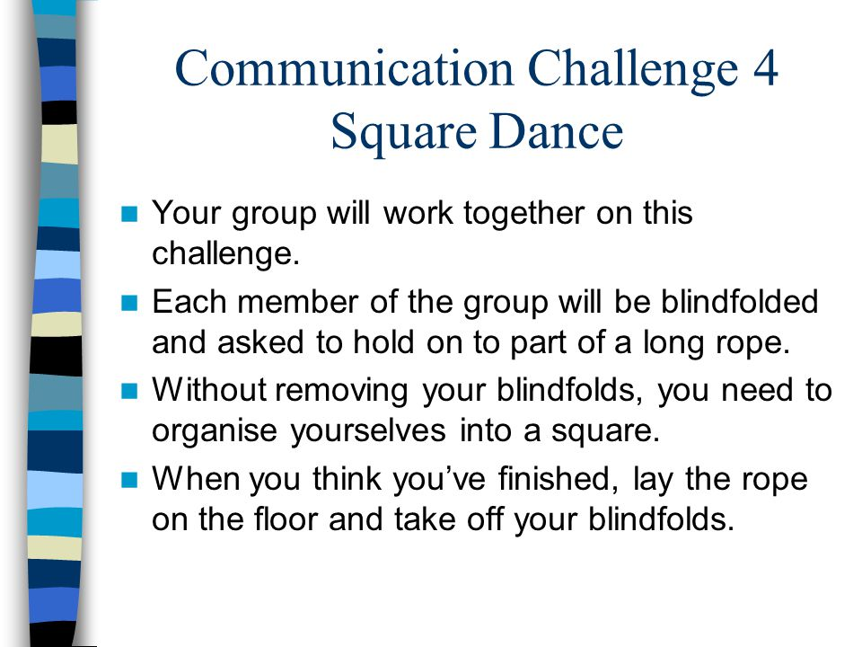 Communication Challenge 4 Square Dance Your group will work together on this challenge. Each member of the group will be blindfolded and asked to hold