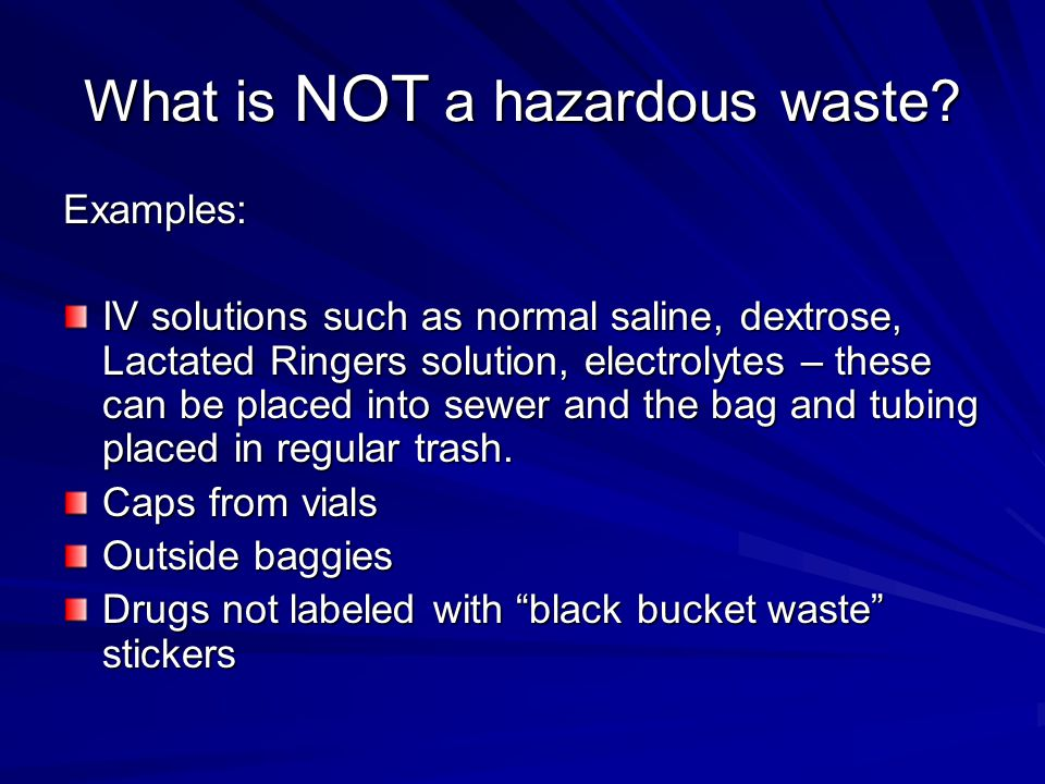What is NOT a hazardous waste? Examples: IV solutions such as normal saline, dextrose, Lactated Ringers solution, electrolytes – these can be placed i