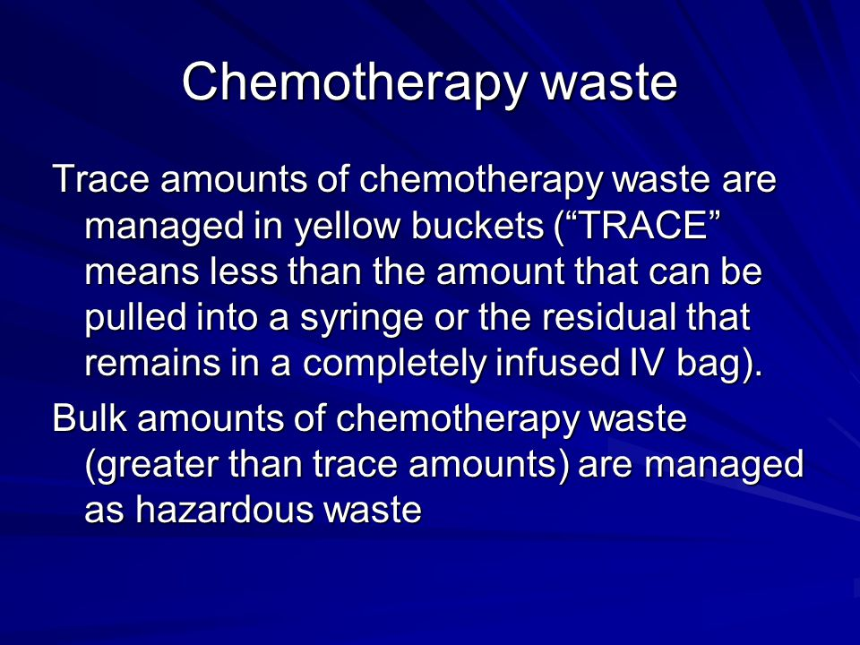 "Chemotherapy waste Trace amounts of chemotherapy waste are managed in yellow buckets (""TRACE"" means less than the amount that can be pulled into a syr"