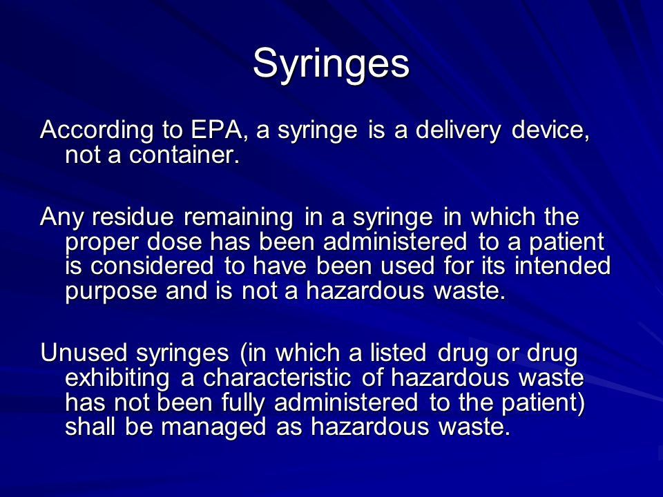 Syringes According to EPA, a syringe is a delivery device, not a container. Any residue remaining in a syringe in which the proper dose has been admin
