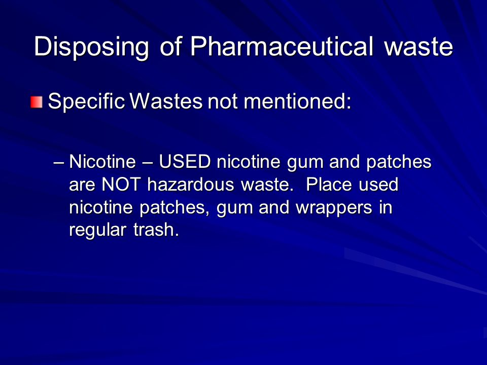 Disposing of Pharmaceutical waste Specific Wastes not mentioned: –Nicotine – USED nicotine gum and patches are NOT hazardous waste. Place used nicotin