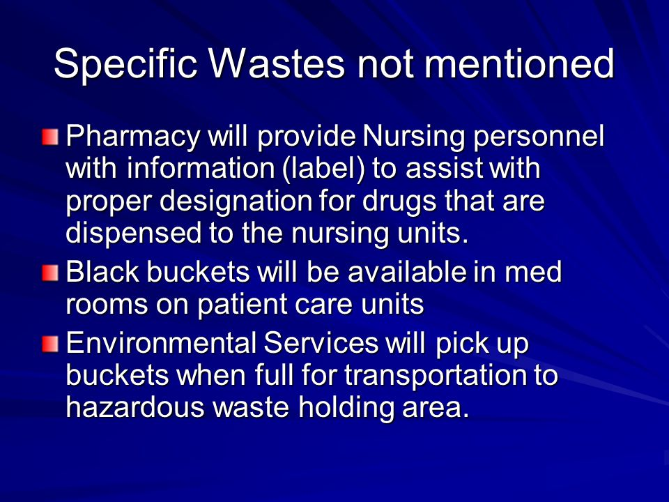 Specific Wastes not mentioned Pharmacy will provide Nursing personnel with information (label) to assist with proper designation for drugs that are di