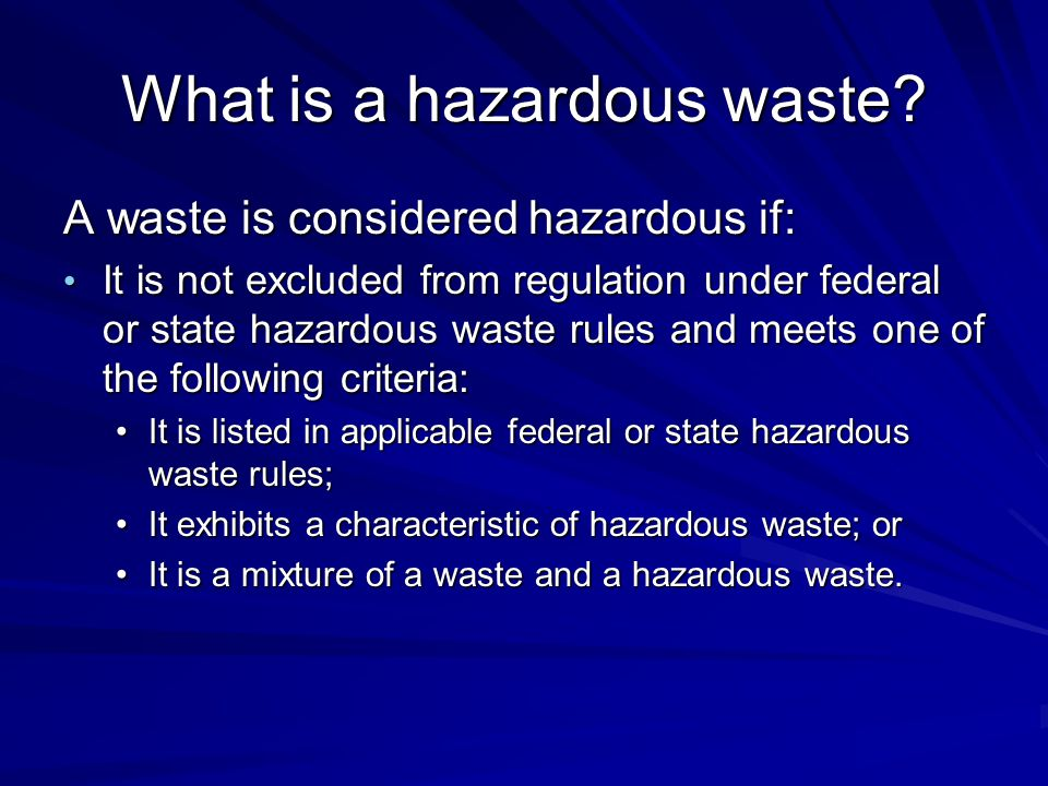 What is a hazardous waste? A waste is considered hazardous if: It is not excluded from regulation under federal or state hazardous waste rules and mee