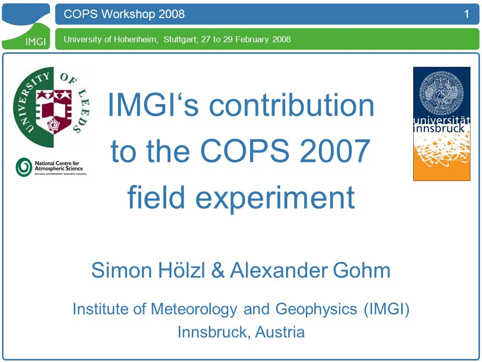 1 COPS Workshop 2008 University of Hohenheim, Stuttgart; 27 to 29 February 2008 IMGI's contribution to the COPS 2007 field experiment Simon Hölzl & Alexander Gohm Institute of Meteorology and Geophysics (IMGI) Innsbruck, Austria