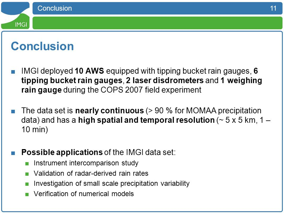 11 Conclusion ■IMGI deployed 10 AWS equipped with tipping bucket rain gauges, 6 tipping bucket rain gauges, 2 laser disdrometers and 1 weighing rain gauge during the COPS 2007 field experiment ■The data set is nearly continuous (> 90 % for MOMAA precipitation data) and has a high spatial and temporal resolution (~ 5 x 5 km, 1 – 10 min) ■Possible applications of the IMGI data set: ■Instrument intercomparison study ■Validation of radar-derived rain rates ■Investigation of small scale precipitation variability ■Verification of numerical models