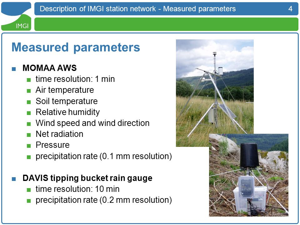 4 Description of IMGI station network - Measured parameters Measured parameters ■MOMAA AWS ■time resolution: 1 min ■Air temperature ■Soil temperature ■Relative humidity ■Wind speed and wind direction ■Net radiation ■Pressure ■precipitation rate (0.1 mm resolution) ■DAVIS tipping bucket rain gauge ■time resolution: 10 min ■precipitation rate (0.2 mm resolution)