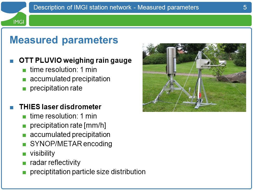 5 Description of IMGI station network - Measured parameters Measured parameters ■OTT PLUVIO weighing rain gauge ■time resolution: 1 min ■accumulated precipitation ■precipitation rate ■THIES laser disdrometer ■time resolution: 1 min ■precipitation rate [mm/h] ■accumulated precipitation ■SYNOP/METAR encoding ■visibility ■radar reflectivity ■preciptitation particle size distribution