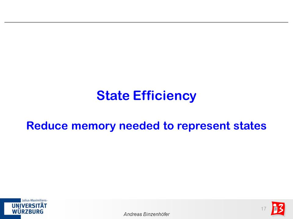 17 Andreas Binzenhöfer State Efficiency Reduce memory needed to represent states