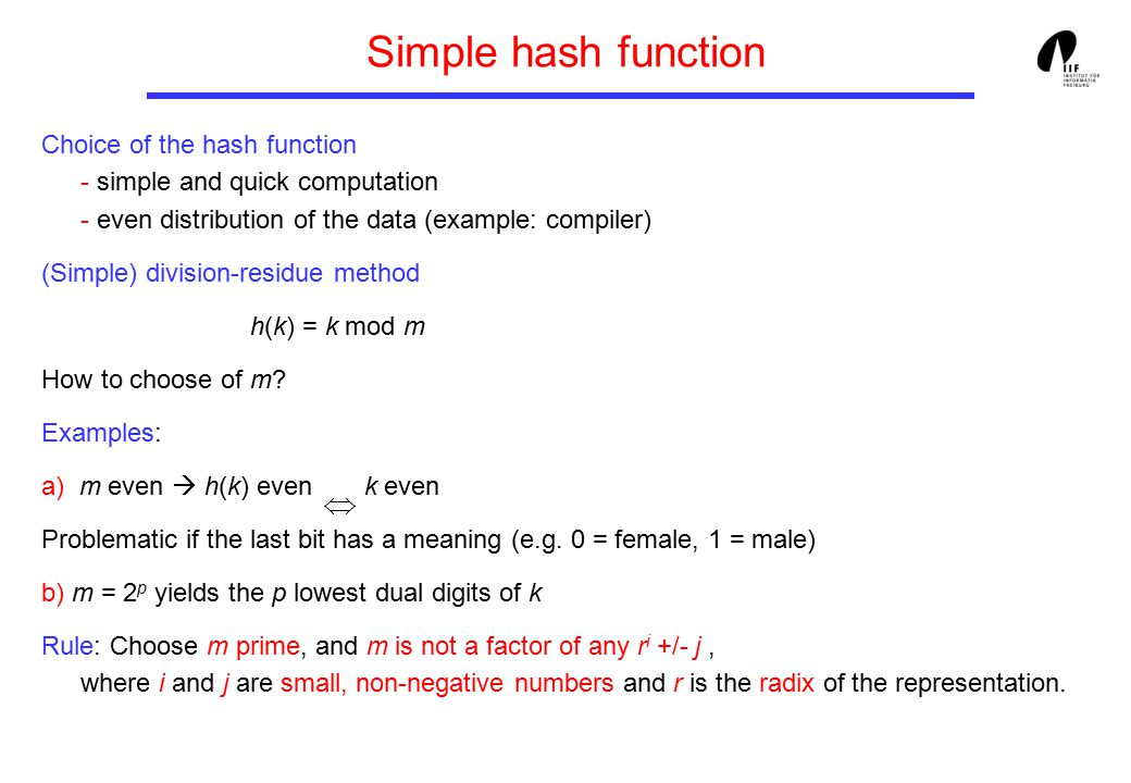 Simple hash function Choice of the hash function - simple and quick computation - even distribution of the data (example: compiler) (Simple) division-residue method h(k) = k mod m How to choose of m.