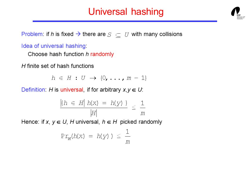 Universal hashing Problem: if h is fixed  there are with many collisions Idea of universal hashing: Choose hash function h randomly H finite set of hash functions Definition: H is universal, if for arbitrary x,y  U: Hence: if x, y  U, H universal, h  H picked randomly