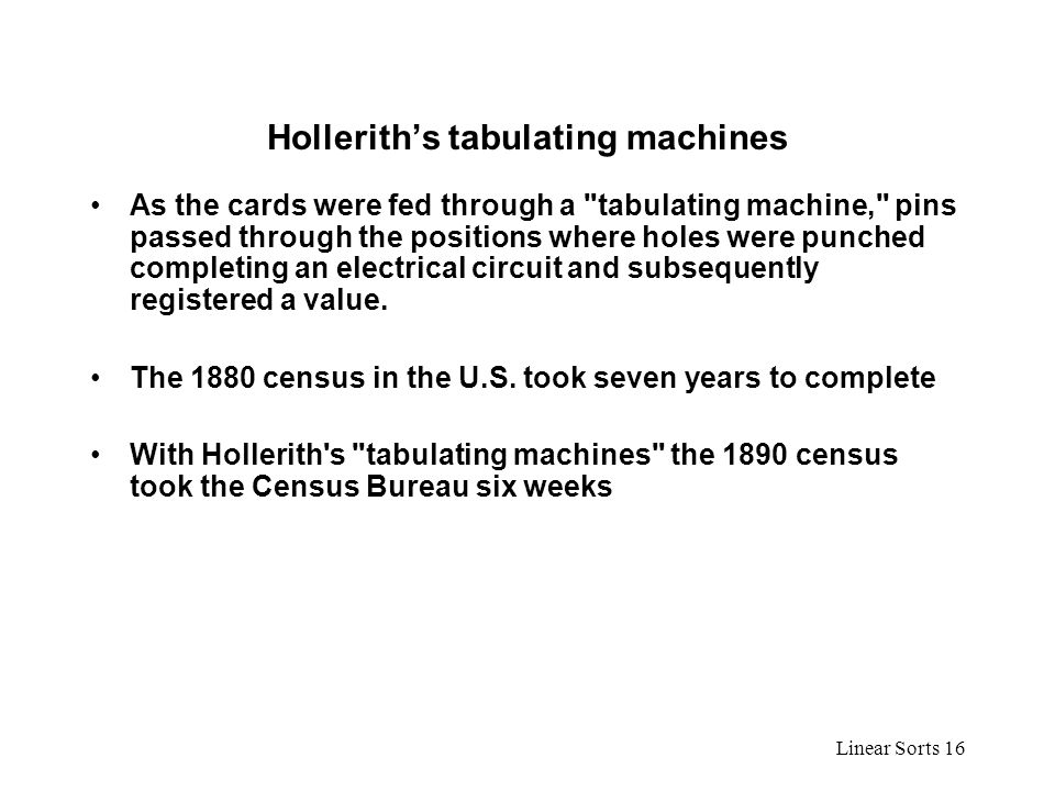 Linear Sorts 16 Hollerith's tabulating machines As the cards were fed through a tabulating machine, pins passed through the positions where holes were punched completing an electrical circuit and subsequently registered a value.