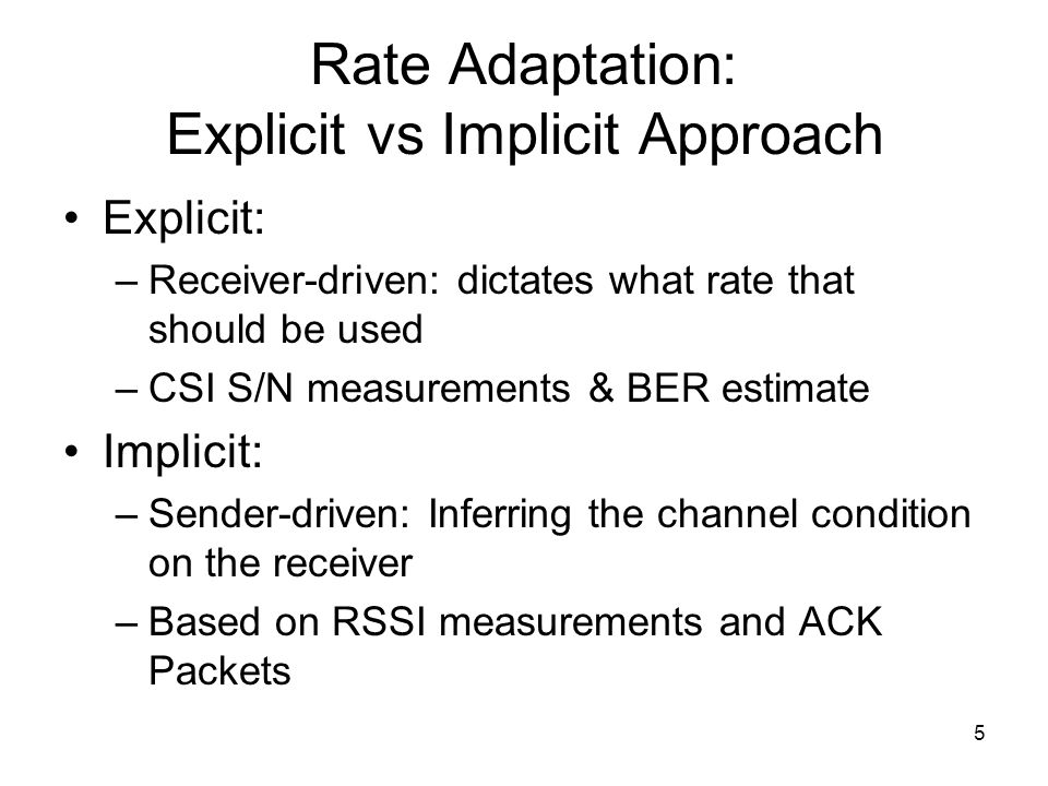 5 Rate Adaptation: Explicit vs Implicit Approach Explicit: –Receiver-driven: dictates what rate that should be used –CSI S/N measurements & BER estima