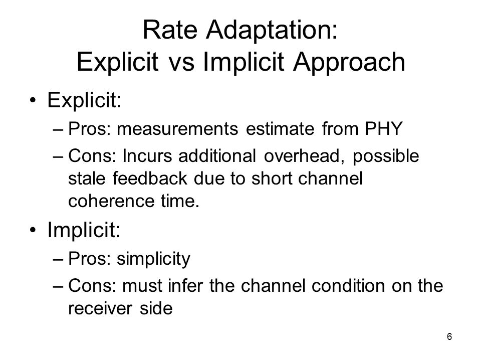 6 Rate Adaptation: Explicit vs Implicit Approach Explicit: –Pros: measurements estimate from PHY –Cons: Incurs additional overhead, possible stale fee