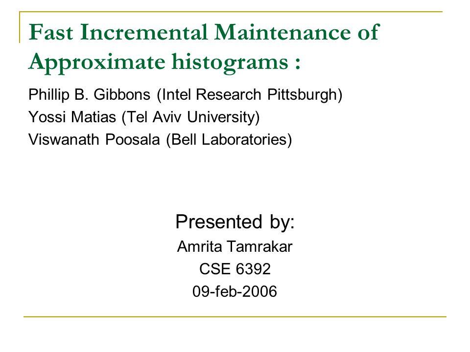 Fast Incremental Maintenance of Approximate histograms : Phillip B. Gibbons (Intel Research Pittsburgh) Yossi Matias (Tel Aviv University) Viswanath P