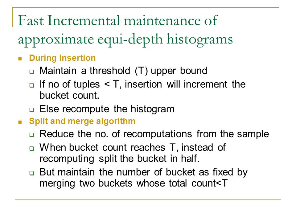Fast Incremental maintenance of approximate equi-depth histograms During Insertion  Maintain a threshold (T) upper bound  If no of tuples < T, insertion will increment the bucket count.