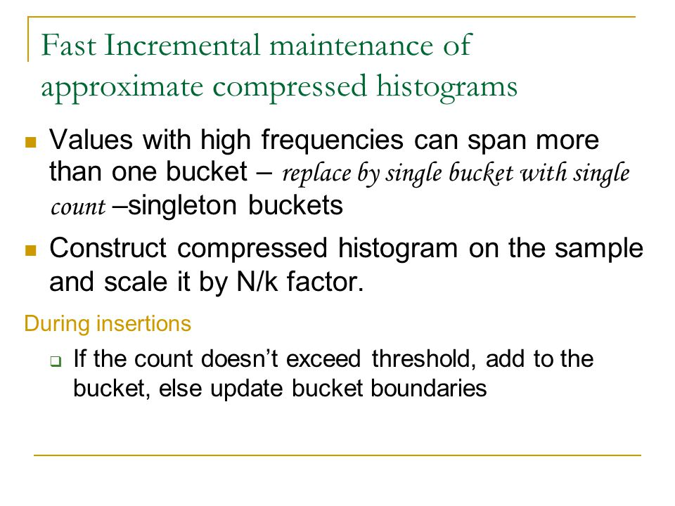 Fast Incremental maintenance of approximate compressed histograms Values with high frequencies can span more than one bucket – replace by single bucket with single count –singleton buckets Construct compressed histogram on the sample and scale it by N/k factor.