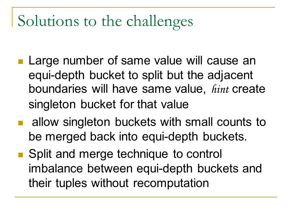 Solutions to the challenges Large number of same value will cause an equi-depth bucket to split but the adjacent boundaries will have same value, hint create singleton bucket for that value allow singleton buckets with small counts to be merged back into equi-depth buckets.