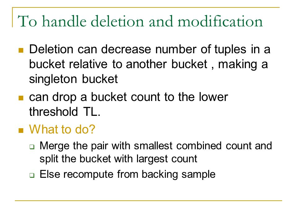 To handle deletion and modification Deletion can decrease number of tuples in a bucket relative to another bucket, making a singleton bucket can drop