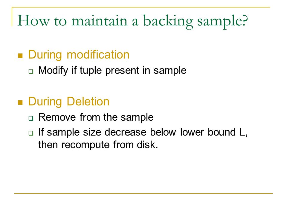 During modification  Modify if tuple present in sample During Deletion  Remove from the sample  If sample size decrease below lower bound L, then r
