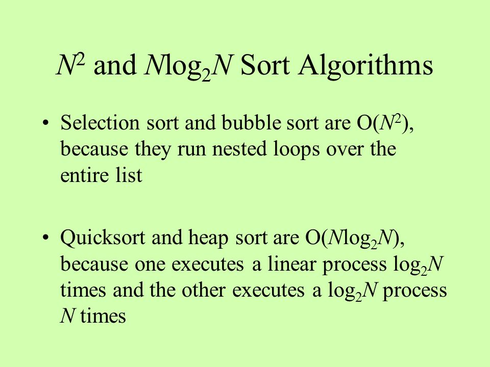 N 2 and Nlog 2 N Sort Algorithms Selection sort and bubble sort are O(N 2 ), because they run nested loops over the entire list Quicksort and heap sort are O(Nlog 2 N), because one executes a linear process log 2 N times and the other executes a log 2 N process N times