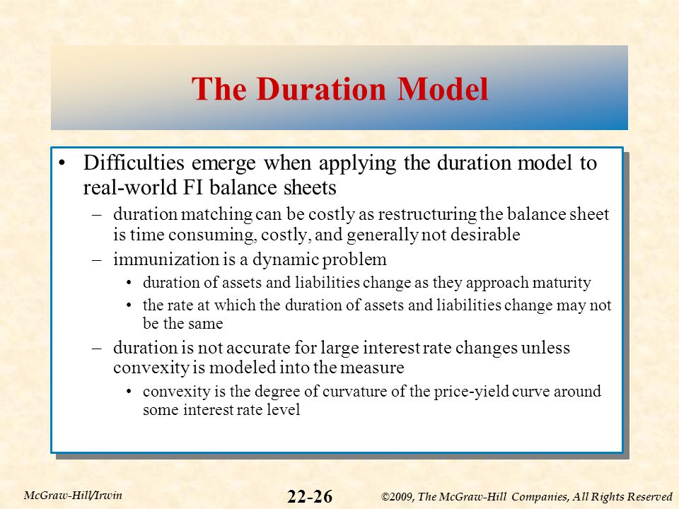 ©2009, The McGraw-Hill Companies, All Rights Reserved 22-26 McGraw-Hill/Irwin The Duration Model Difficulties emerge when applying the duration model to real-world FI balance sheets –duration matching can be costly as restructuring the balance sheet is time consuming, costly, and generally not desirable –immunization is a dynamic problem duration of assets and liabilities change as they approach maturity the rate at which the duration of assets and liabilities change may not be the same –duration is not accurate for large interest rate changes unless convexity is modeled into the measure convexity is the degree of curvature of the price-yield curve around some interest rate level Difficulties emerge when applying the duration model to real-world FI balance sheets –duration matching can be costly as restructuring the balance sheet is time consuming, costly, and generally not desirable –immunization is a dynamic problem duration of assets and liabilities change as they approach maturity the rate at which the duration of assets and liabilities change may not be the same –duration is not accurate for large interest rate changes unless convexity is modeled into the measure convexity is the degree of curvature of the price-yield curve around some interest rate level