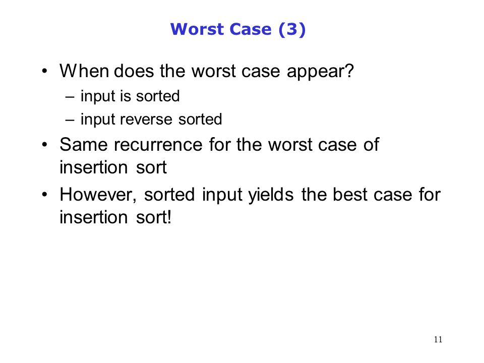 11 Worst Case (3) When does the worst case appear? –input is sorted –input reverse sorted Same recurrence for the worst case of insertion sort However