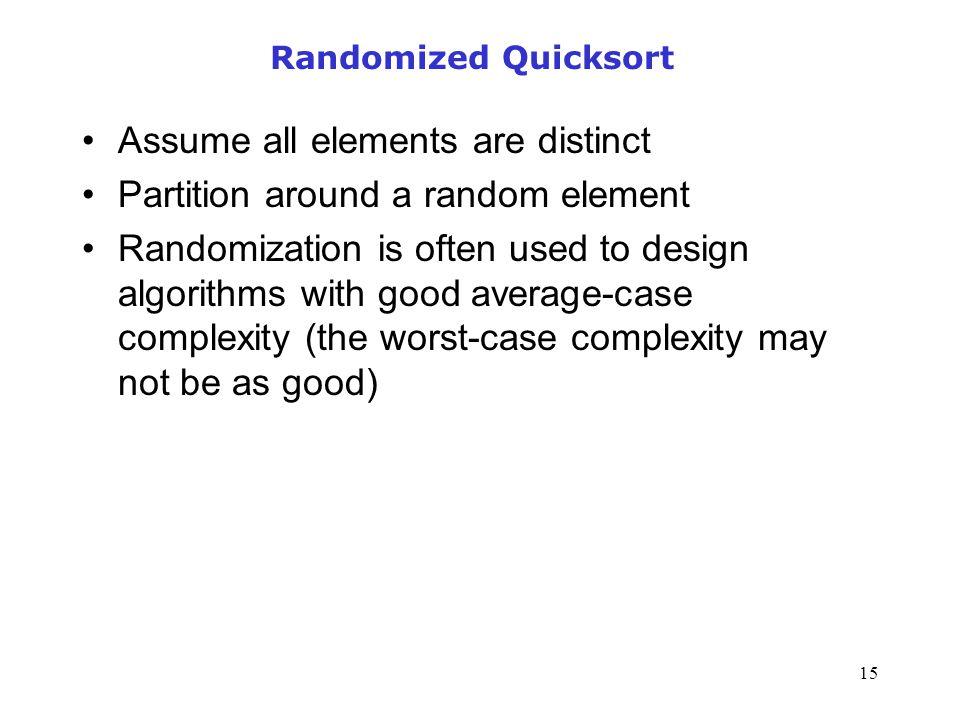 15 Randomized Quicksort Assume all elements are distinct Partition around a random element Randomization is often used to design algorithms with good
