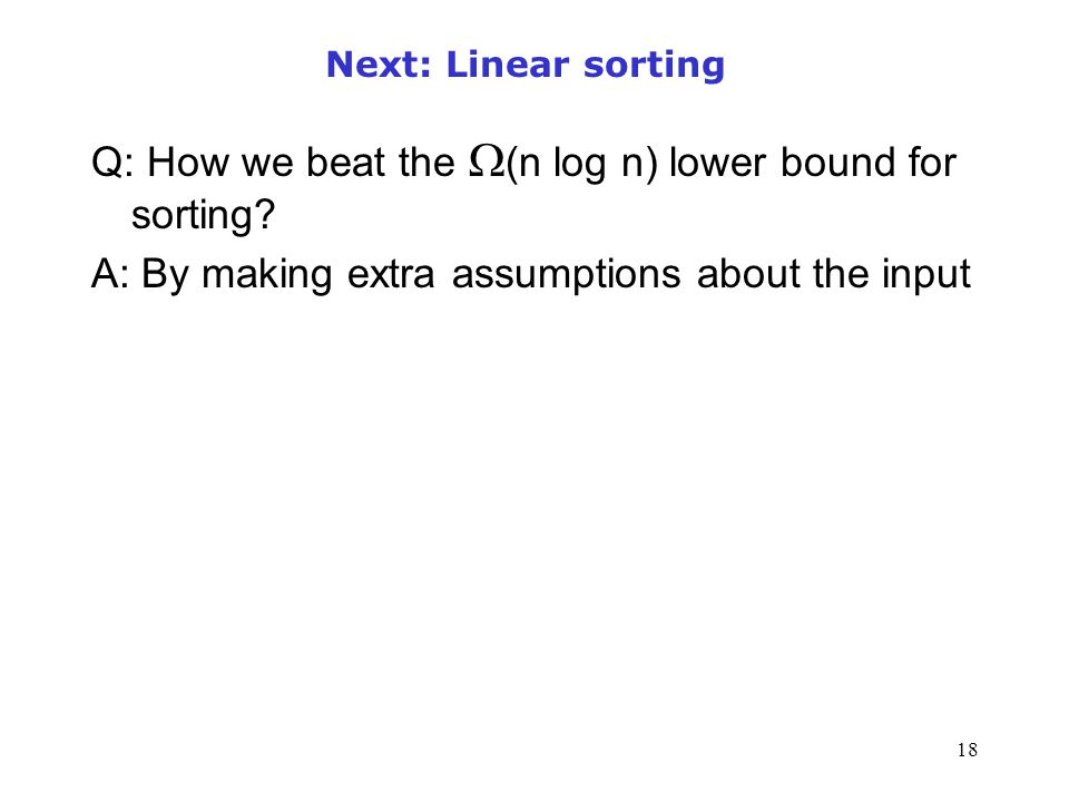 18 Next: Linear sorting Q: How we beat the  (n log n) lower bound for sorting? A: By making extra assumptions about the input