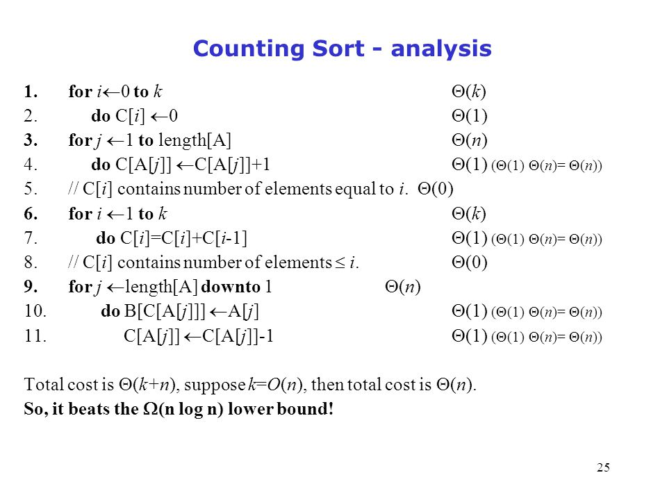 25 Counting Sort - analysis 1.for i  0 to k  (k) 2. do C[i]  0  (1) 3.for j  1 to length[A]  (n) 4. do C[A[j]]  C[A[j]]+1  (1) (  (1)  (n)=