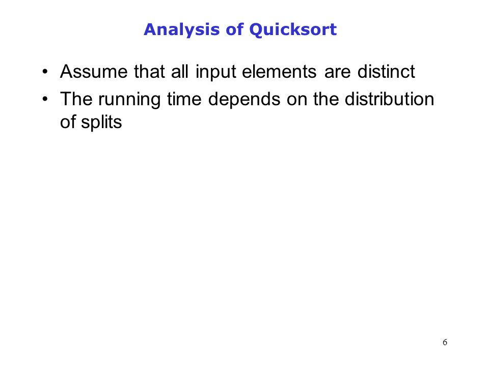 6 Analysis of Quicksort Assume that all input elements are distinct The running time depends on the distribution of splits