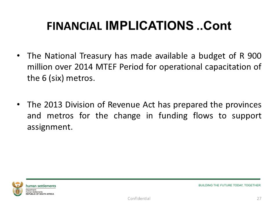 FINANCIAL IMPLICATIONS..Cont The National Treasury has made available a budget of R 900 million over 2014 MTEF Period for operational capacitation of