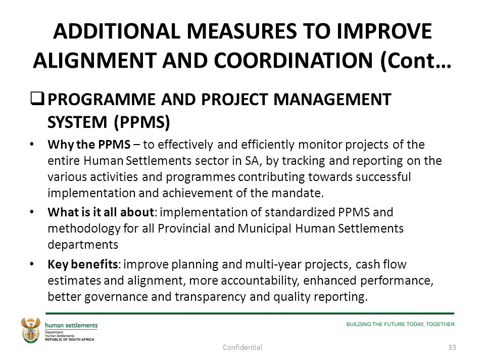 ADDITIONAL MEASURES TO IMPROVE ALIGNMENT AND COORDINATION (Cont…  PROGRAMME AND PROJECT MANAGEMENT SYSTEM (PPMS) Why the PPMS – to effectively and ef