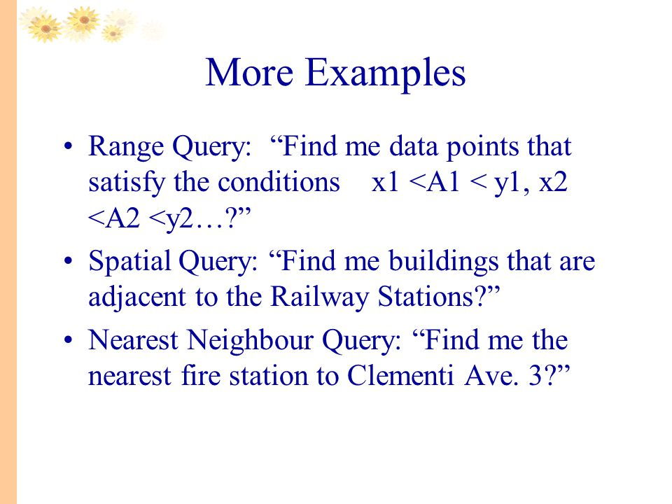 More Examples Range Query: Find me data points that satisfy the conditions x1 <A1 < y1, x2 <A2 <y2… Spatial Query: Find me buildings that are adjacent to the Railway Stations Nearest Neighbour Query: Find me the nearest fire station to Clementi Ave.