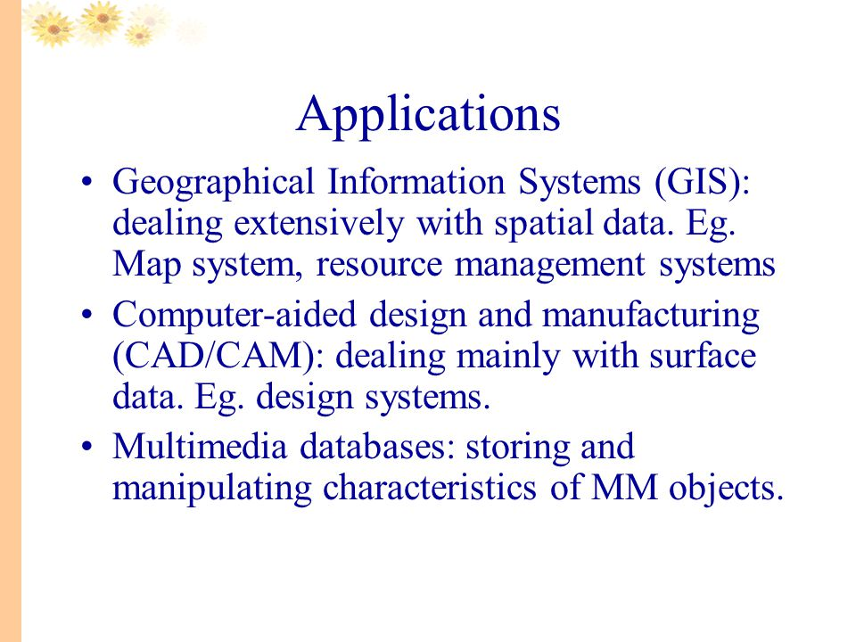 Applications Geographical Information Systems (GIS): dealing extensively with spatial data.