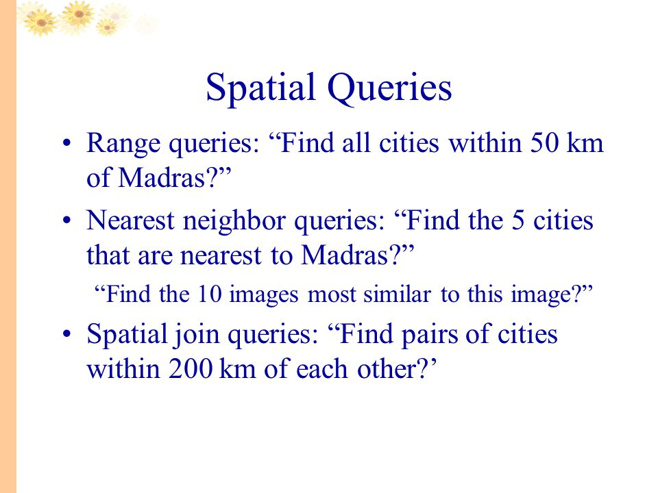 Spatial Queries Range queries: Find all cities within 50 km of Madras Nearest neighbor queries: Find the 5 cities that are nearest to Madras Find the 10 images most similar to this image Spatial join queries: Find pairs of cities within 200 km of each other '