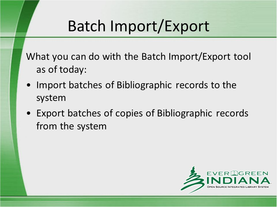 Batch Import/Export What you can do with the Batch Import/Export tool as of today: Import batches of Bibliographic records to the system Export batches of copies of Bibliographic records from the system