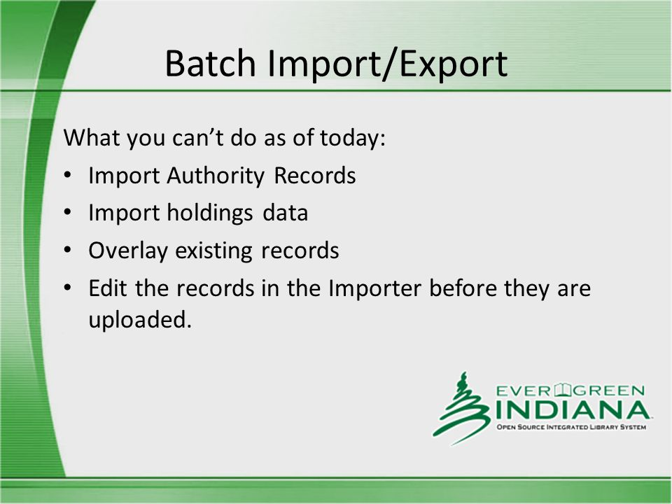 Batch Import/Export What you can't do as of today: Import Authority Records Import holdings data Overlay existing records Edit the records in the Importer before they are uploaded.