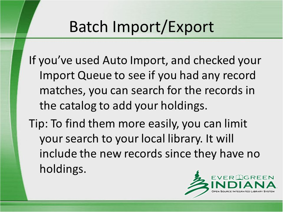 Batch Import/Export If you've used Auto Import, and checked your Import Queue to see if you had any record matches, you can search for the records in the catalog to add your holdings.